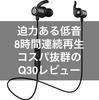 【レビュー】Q30が迫力ある低音と長時間再生かつコスパ抜群のおすすめワイヤレスイヤホン!【Sound PEATS】
