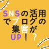 SNSの活用でブログへの集客がUP!?ブログ用アカウントのすすめ