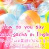 【週末英語#161】ガチャガチャって英語でなんていうの?