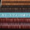 【マツエク毛質シリーズ④】カラーエクステとは?