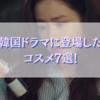 【韓国文化】韓国ドラマに登場したコスメ7選!