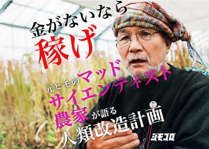 「金がないなら稼げ」元ヒモのマッドサイエンティスト農家が語る人類改造計画