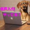 音声入力でブログを書いてみてわかった3つのこと【グーグルドキュメント】