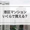 港区のマンションって、ぶっちゃけいくらで買えるの? 坪単価はどれくらい?