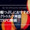 暇つぶしにおすすめ!クトゥルフ神話TRPG動画10作