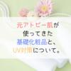 元アトピー肌が使ってきた基礎化粧品と、UV対策について。