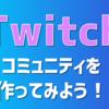 Twitchでコミュニティを作ってみよう!【Twitchコミュニティの設定と作成】