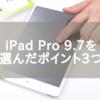 理系学生の僕がiPad Pro 9.7インチを選んだポイント3つ
