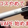 アイコスをやめてVAPE(ベイプ)へ 初めての電子タバコ試してみた!