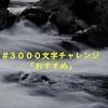 #3000文字チャレンジ 「おすすめ」
