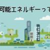 再生可能エネルギーって何?詳しく解説