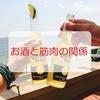 アルコールは筋肉にどんな影響を及ぼすのか?筋トレしてるけどお酒はやめられない!お酒と筋肉の関係を調べてみました