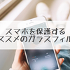 スマホを保護するオススメのガラスフィルム【綺麗に貼れる】