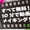 【すべて無料!!10分で動画メイキング!】