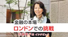 「金融の本場ロンドンでの挑戦」松崎 美子氏 FX特別インタビュー(前編)