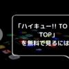「ハイキュー!! TO THE TOP」無料でフル動画を見るには?あらすじも紹介!