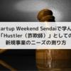 スタートアップウィークエンド仙台で学んだ「Hustler(詐欺師)」としての新規事業のニーズの測り方」