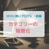 SEOを意識したブログのカテゴリ―名の付け方と階層化【前編】