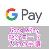 【紹介コード:JP2XP254】GooglePayの紹介コードを入力する方法