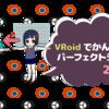 VRoidでかんたん!パーフェクトシンク(2/3)BlendShape追加、顔の入れ替え