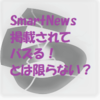 SmartNews掲載されてバズる!とは限らない?