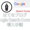 初心者でもわかるはてなブログにGoogle Search Consoleを導入する方法