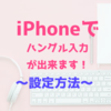 【スマホでハングル入力】iPhoneでの韓国語キーボード設定方法