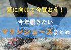 川遊び・海遊びに必要不可欠!夏に便利なマリンシューズ・アクアシューズまとめ!