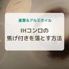 【重曹&アルミホイル】IHコンロの焦げ付きを簡単に落とす方法
