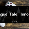 「A Plague Tale: Innocence」クリアしたので感想でも