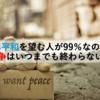 世界平和を望む人が99%なのに、なぜ戦争はいつまでも終わらないのか?
