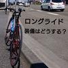ロードバイクで、ロングライドを行う上での必需品について