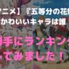 【アニメ】「五等分の花嫁」で1番かわいいキャラは誰!?勝手にランキングしてみました!
