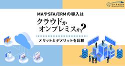 MA(マーケティングオートメーション)やSFA/CRMの導入はクラウドかオンプレミスか? メリットとデメリットを比較