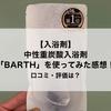 【入浴剤】話題の入浴剤「BARTH(バース)」を使ってみた感想!口コミは?