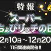 【ちょびリッチ】12月10日(日)~20日(水)の11日間は『スーパーちょびリッチの日』ですよ!!