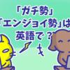 「ガチ勢」「エンジョイ勢」は英語で何と言う?