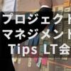 プロジェクトマネジメント Tips LT会 vol.2