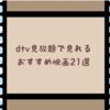 dtv見放題で見れるおすすめ映画21選