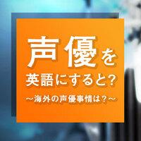 【声優】って英語でなんて言うの?海外と日本の声優をご紹介!