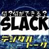 #22 slacksって何が出来る?デジタルトーク