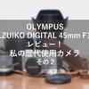 初めての交換レンズM.ZUIKO DIGITAL 45mm F1.8レビュー!!歴代使用カメラについて熱く語る その2