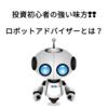 投資初心者の強い味方。ロボットアドバイザーのメリットとデメリットとは?