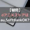 dアニメストアはau,ソフトバンクユーザーでも登録(契約)できる?気になるポイントまとめ!