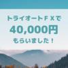 【FX】トライオートFXで40,000円キャッシュバック頂きました!