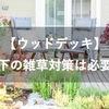 【ウッドデッキ】床下の雑草対策はぶっちゃけ必要?