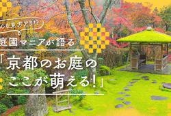 そんな見方アリ!? 庭園マニアが語る「京都のお庭のここが萌える!」