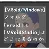 【VRoid/Windows】フォルダ「vroid」と「VRoidStudio」はどこにあるのか
