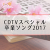 【CDTV春スペシャル】卒業ソング音楽祭2017の出演者・タイムテーブル・曲一覧(3/30)