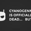 CyanogenModの終焉とそれから
